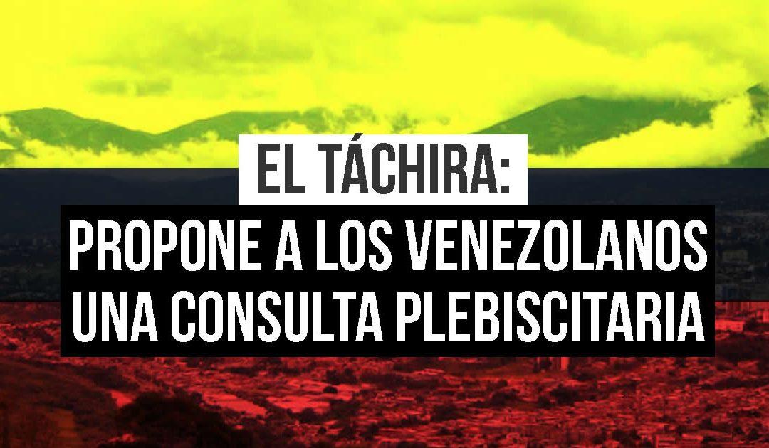 EL TÁCHIRA: PROPONE A LOS VENEZOLANOS UNA CONSULTA PLEBISCITARIA